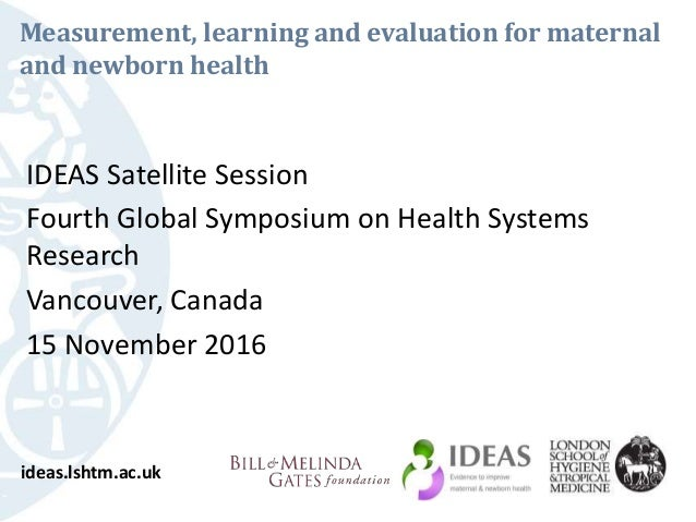 Measurement, learning and evaluation for maternal and newborn health IDEAS Satellite Session Fourth Global Symposium on He...