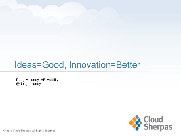 Ideas=Good, Innovation=BetterDoug Maloney, VP Mobility@dougmaloney