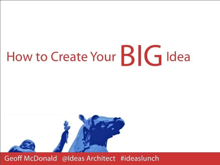 How to Create Your             BIG IdeaGeoff McDonald @Ideas Architect #ideaslunch