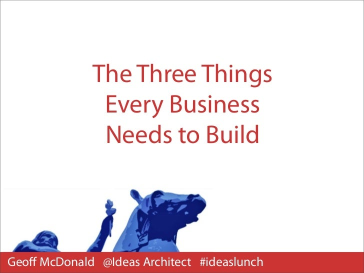 The Three Things              Every Business              Needs to BuildGeoff McDonald @Ideas Architect #ideaslunch