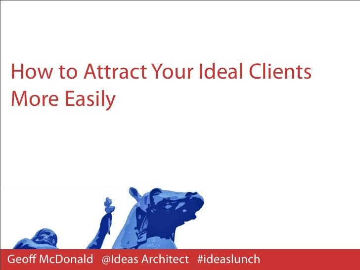 How to Attract Your Ideal ClientsMore EasilyGeoff McDonald @Ideas Architect #ideaslunch