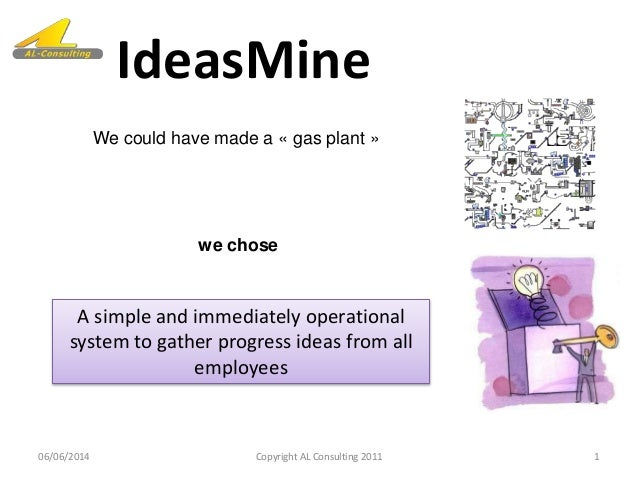 IdeasMine 06/06/2014 1Copyright AL Consulting 2011 A simple and immediately operational system to gather progress ideas fr...