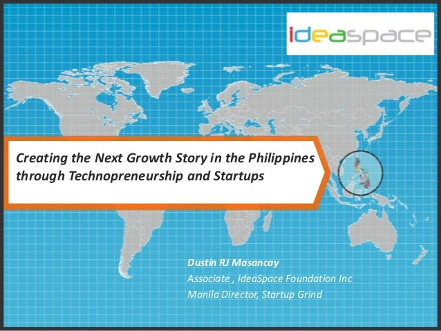 Creating the Next Growth Story in the Philippines through Technopreneurship and Startups  Dustin RJ Masancay Associate , I...