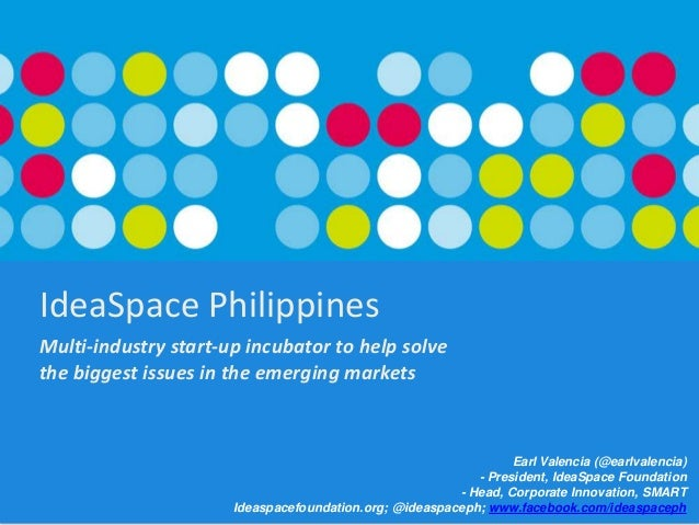 IdeaSpace Philippines Multi-industry start-up incubator to help solve the biggest issues in the emerging markets  Earl Val...