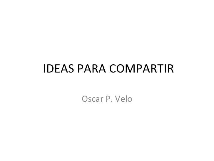 IDEAS PARA COMPARTIR     Oscar P. Velo