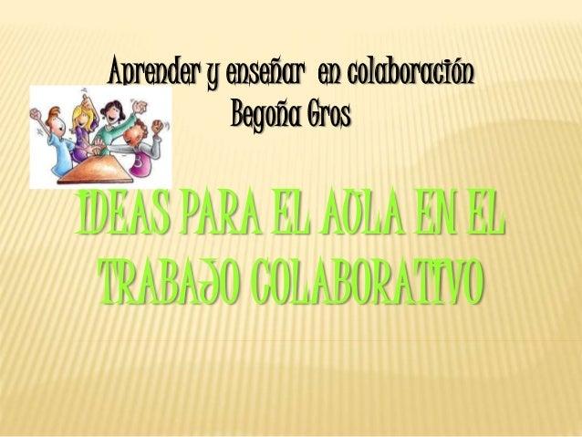 Aprender y enseñar en colaboración Begoña Gros IDEAS PARA EL AULA EN EL TRABAJO COLABORATIVO