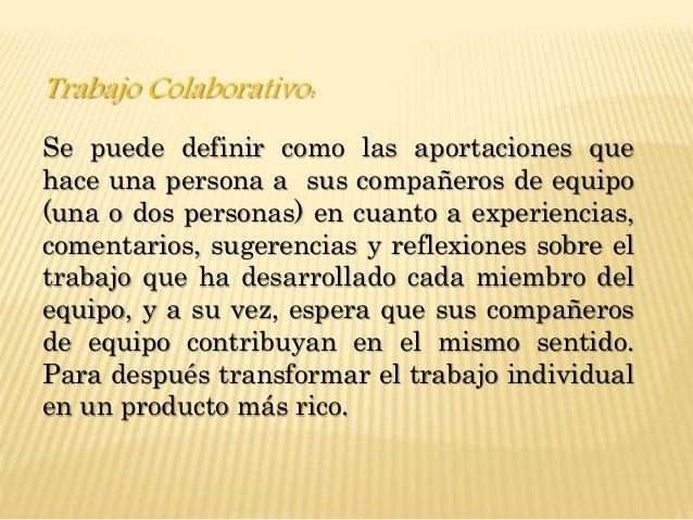 Trabajo Colaborativo: Se puede definir como las aportaciones que hace una persona a sus compañeros de equipo (una o dos pe...