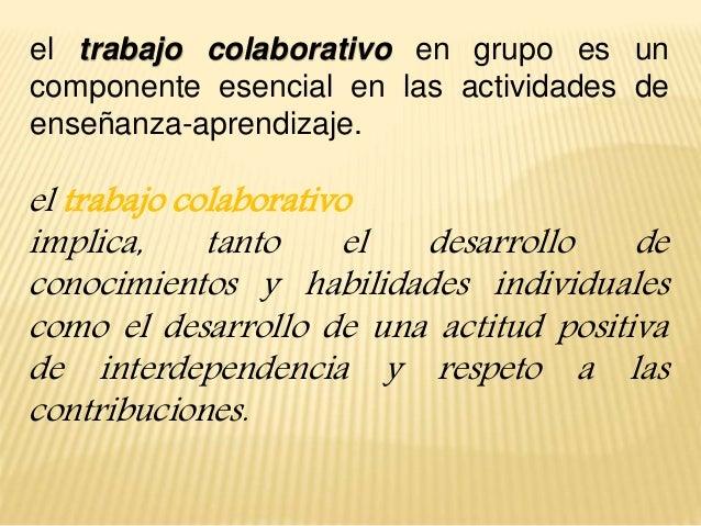 el trabajo colaborativo en grupo es un componente esencial en las actividades de enseñanza-aprendizaje. el trabajo colabor...