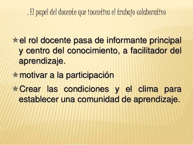 . El papel del docente que incentiva el trabajo colaborativo el rol docente pasa de informante principal y centro del con...