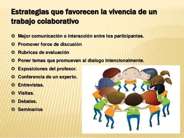 Estrategias que favorecen la vivencia de un trabajo colaborativo  Mejor comunicación o interacción entre los participante...