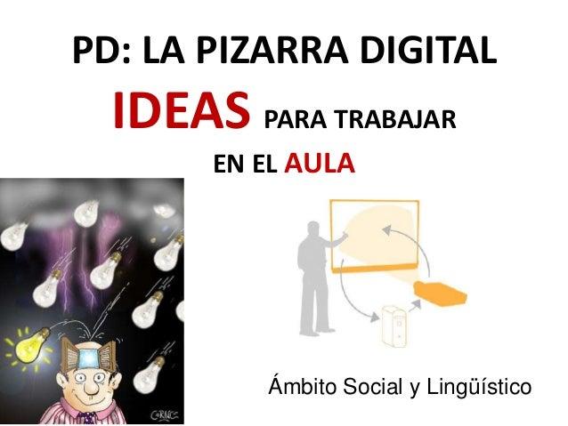PD: LA PIZARRA DIGITAL IDEAS PARA TRABAJAR EN EL AULA Ámbito Social y Lingüístico