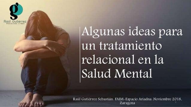 Algunas ideas para un tratamiento relacional en la Salud Mental Raúl Gutiérrez Sebastián. FAIM-Espacio Ariadna. Noviembre ...