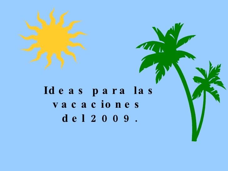 Ideas para las vacaciones  del 2009.
