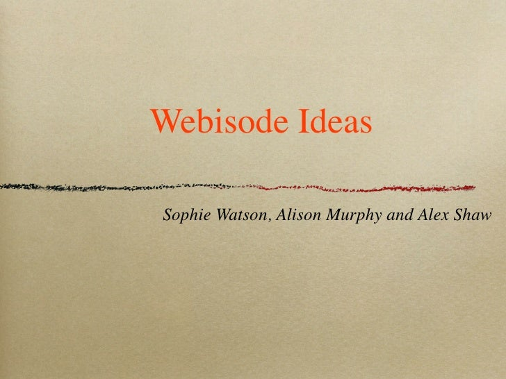 Webisode Ideas  Sophie Watson, Alison Murphy and Alex Shaw