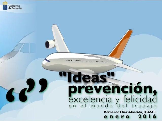 """Bernardo Díaz Almeida, ICASEL """""""" prevención, excelencia y felicidad """"Ideas"""" e n e l m u n d o d e l t r a b a j o e n e r ..."""