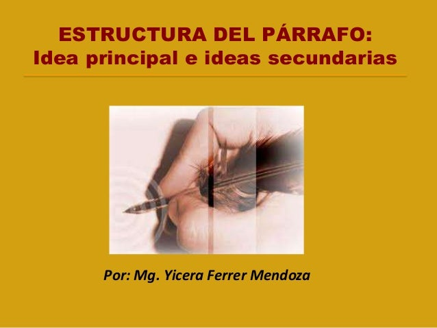 ESTRUCTURA DEL PÁRRAFO: Idea principal e ideas secundarias Por: Mg. Yicera Ferrer Mendoza