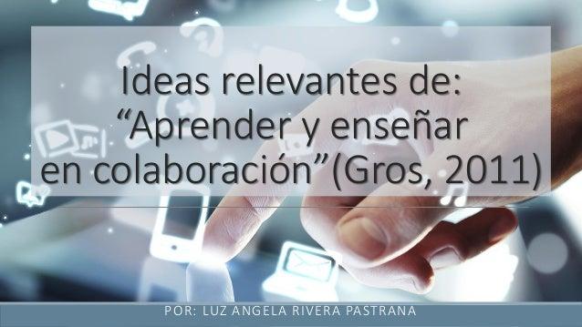 """Ideas relevantes de: """"Aprender y enseñar en colaboración""""(Gros, 2011) POR: LUZ ANGELA RIVERA PASTRANA"""