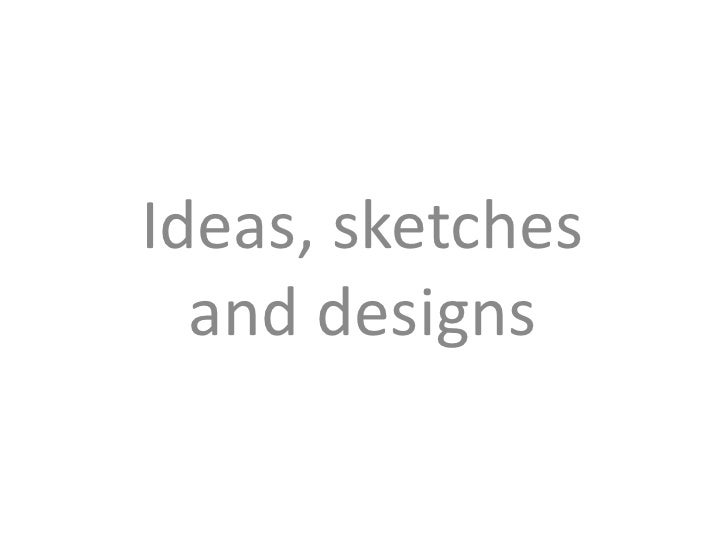 Ideas, sketches and designs<br />
