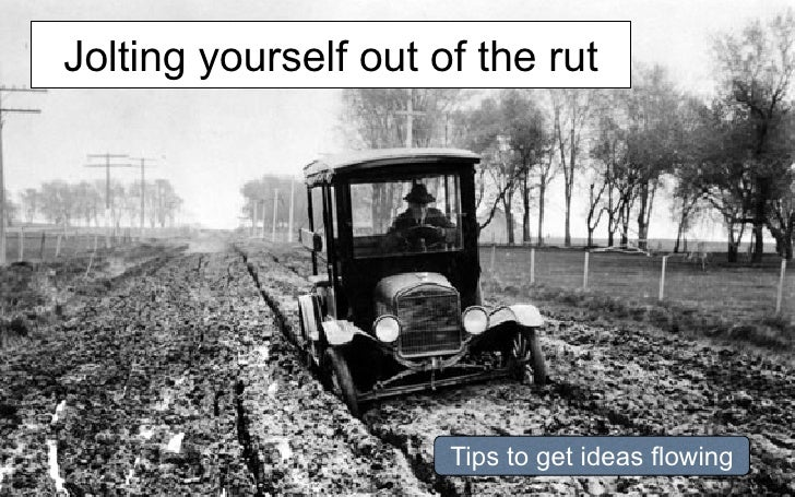 Jolting yourself out of the rut                      Tips to get ideas flowing