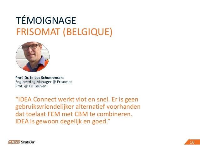 "16 TÉMOIGNAGE FRISOMAT (BELGIQUE) 16 Prof. Dr. Ir. Luc Schueremans Engineering Manager @ Frisomat Prof. @ KU Leuven ""IDEA ..."