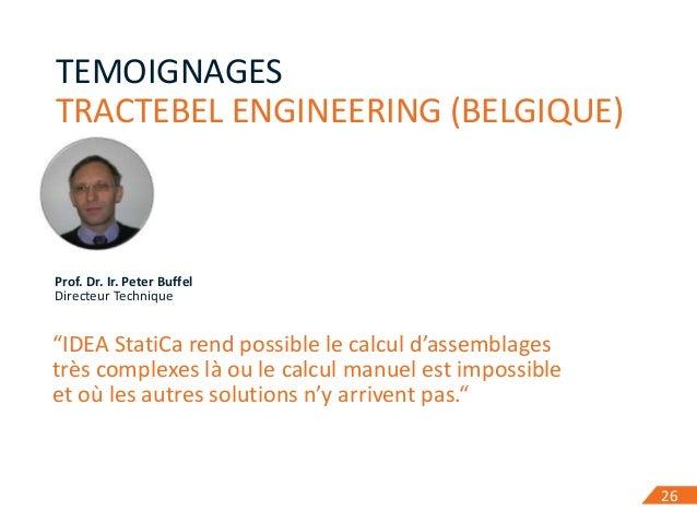 "26 TEMOIGNAGES TRACTEBEL ENGINEERING (BELGIQUE) 26 Prof. Dr. Ir. Peter Buffel Directeur Technique ""IDEA StatiCa rend possi..."