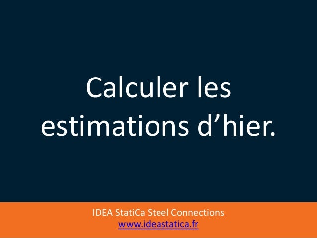 IDEA StatiCa Steel Connections www.ideastatica.fr Calculer les estimations d'hier.