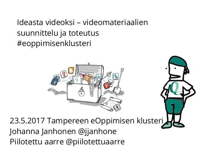 23.5.2017 Tampereen eOppimisen klusteri Johanna Janhonen @jjanhone Piilotettu aarre @piilotettuaarre Ideasta videoksi – vi...