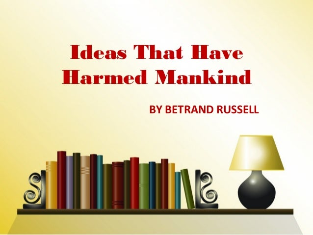 BY BETRAND RUSSELL Ideas That Have Harmed Mankind