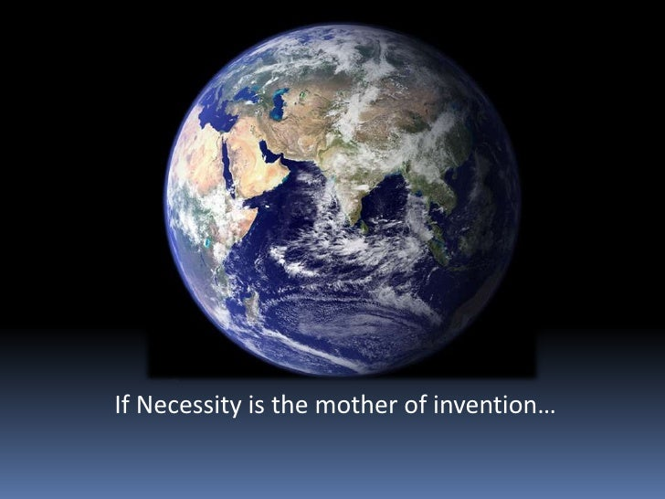 If Necessity is the mother of invention…<br />