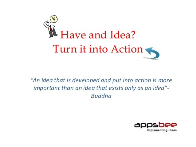 """Have and Idea? Turn it into Action """"An idea that is developed and put into action is more important than an idea that exis..."""