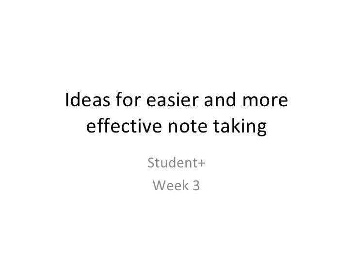 Ideas for easier and more effective note taking Student+ Week 3