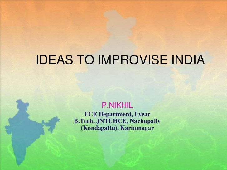 IDEAS TO IMPROVISE INDIA<br />P.NIKHIL<br />ECE Department, I year B.Tech, JNTUHCE, Nachupally (Kondagattu), Karimnagar<br />