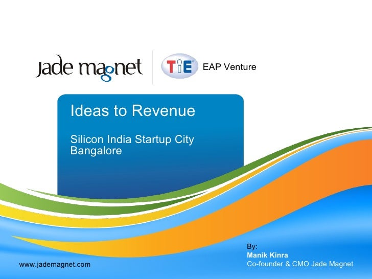 Ideas to Revenue Silicon India Startup City Bangalore By: Manik Kinra Co-founder & CMO Jade Magnet www.jademagnet.com EAP ...