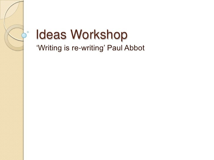 Ideas Workshop<br />'Writing is re-writing' Paul Abbot<br />
