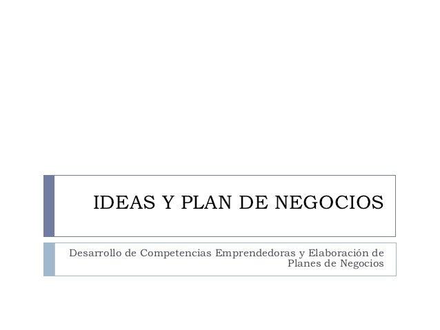 IDEAS Y PLAN DE NEGOCIOSDesarrollo de Competencias Emprendedoras y Elaboración de                                       Pl...