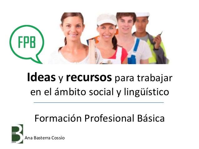 Ideas y recursos para trabajar en el ámbito social y lingüístico Formación Profesional Básica Ana Basterra Cossío