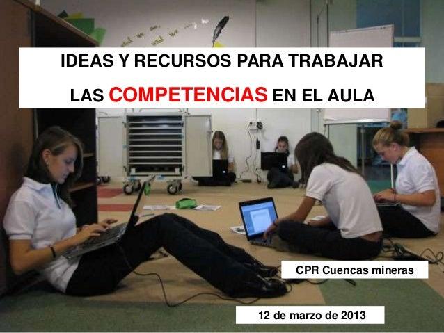 IDEAS Y RECURSOS PARA TRABAJARLAS COMPETENCIAS EN EL AULA12 de marzo de 2013CPR Cuencas mineras
