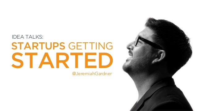 STARTUPS GETTING @JeremiahGardner STARTED IDEA TALKS: