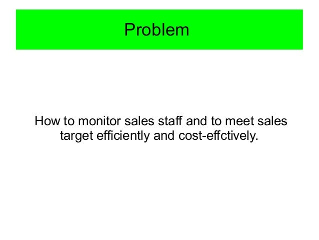 Problem How to monitor sales staff and to meet sales target efficiently and cost-effctively.