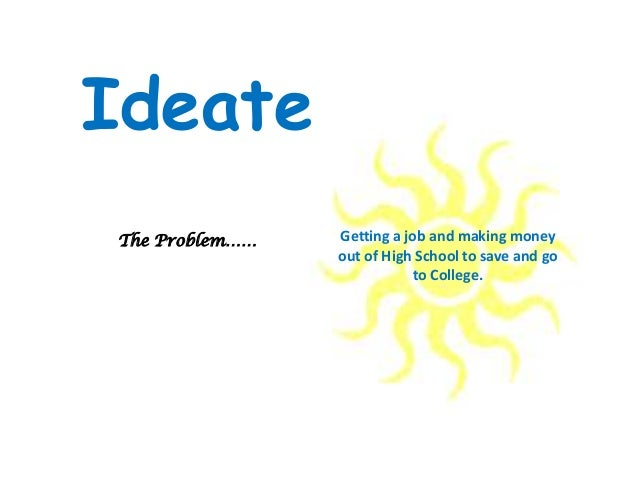 Getting a job and making money out of High School to save and go to College. The Problem…… Ideate
