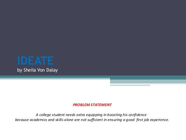IDEATE by Sheila Von Dalay PROBLEM STATEMENT A college student needs extra equipping in boosting his confidence because ac...