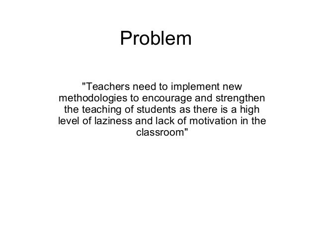 "Problem ""Teachers need to implement new methodologies to encourage and strengthen the teaching of students as there is a h..."