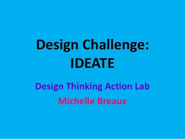 Design Challenge: IDEATE Design Thinking Action Lab Michelle Breaux