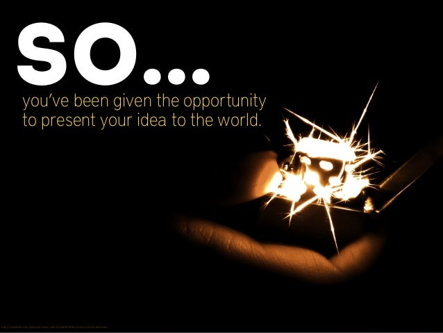 you've been given the opportunity to present your idea to the world. So... http://www.flickr.com/photos/cristian_roberti/56...