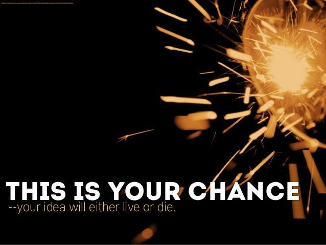 --your idea will either live or die. This is your chance http://www.flickr.com/photos/mrzeon/4457645467/sizes/o/in/photostr...