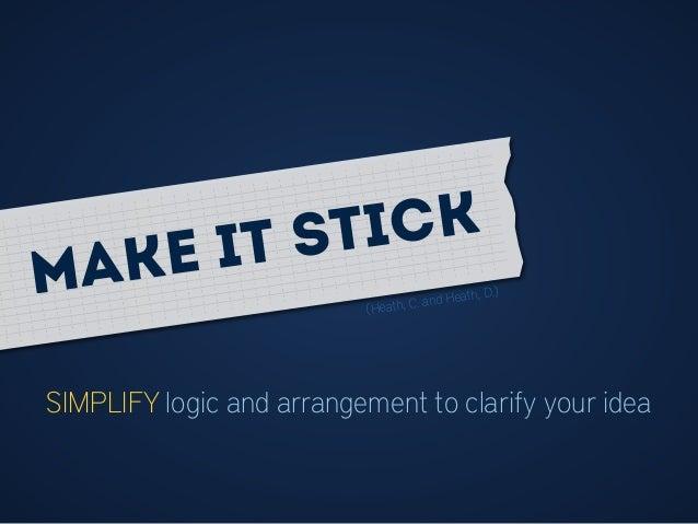 SIMPLIFY logic and arrangement to clarify your idea (Heath, C. and Heath, D.)Make it stick