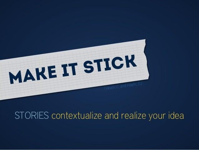 STORIES contextualize and realize your idea (Heath, C. and Heath, D.)Make it stick