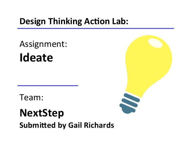 Design	   Thinking	   Ac-on	   Lab:	    	    Assignment:	    Ideate	    	    	    Team:	    NextStep	   	    Submi<ed	   b...