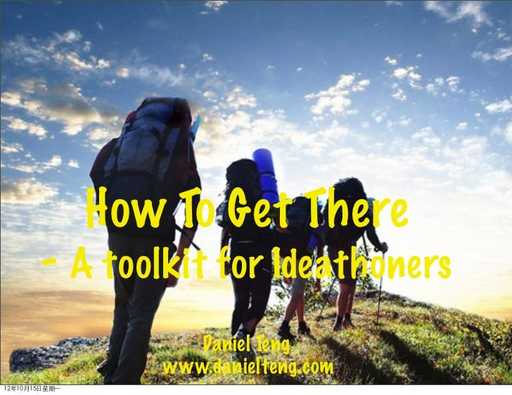 How To Get There        - A toolkit for Ideathoners                      Daniel Teng                   www.danielteng.com1...
