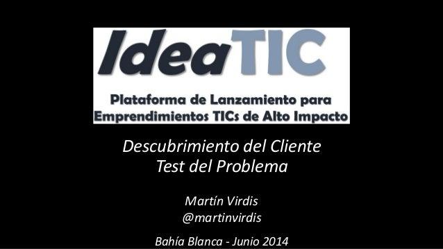 Descubrimiento del Cliente Test del Problema Martín Virdis @martinvirdis Bahía Blanca - Junio 2014